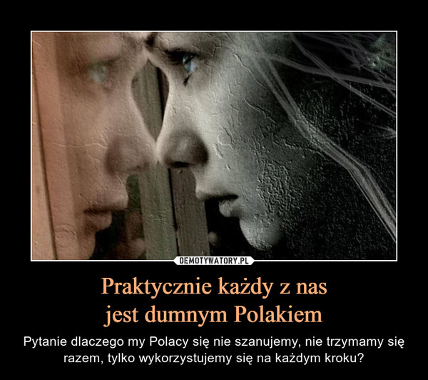 Praktycznie każdy z nasjest dumnym Polakiem – Pytanie dlaczego my Polacy się nie szanujemy, nie trzymamy się razem, tylko wykorzystujemy się na każdym kroku?